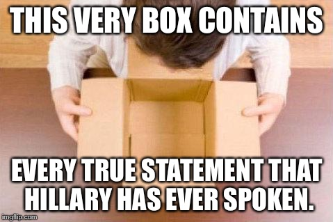 And if you'll look over here... | THIS VERY BOX CONTAINS EVERY TRUE STATEMENT THAT HILLARY HAS EVER SPOKEN. | image tagged in disappointment,hillary clinton,lies,politics,memes | made w/ Imgflip meme maker