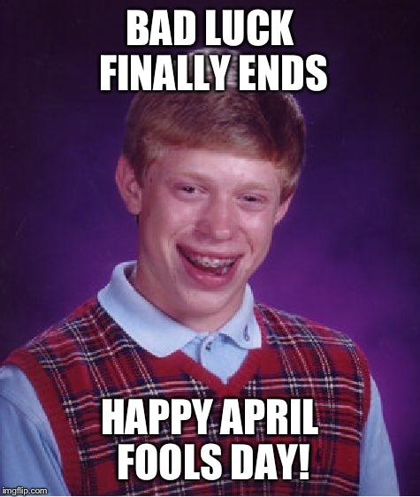 Bad Luck Brian Meme | BAD LUCK FINALLY ENDS HAPPY APRIL FOOLS DAY! | image tagged in memes,bad luck brian | made w/ Imgflip meme maker