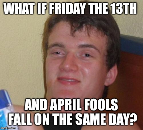 10 Guy Meme | WHAT IF FRIDAY THE 13TH AND APRIL FOOLS FALL ON THE SAME DAY? | image tagged in memes,10 guy,funny | made w/ Imgflip meme maker