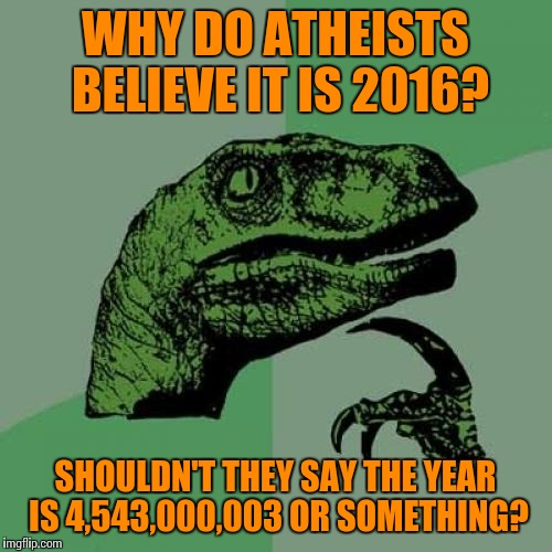 I got the 4.543 Billion off of Google. They don't have a clock going back to the exact time. |  WHY DO ATHEISTS BELIEVE IT IS 2016? SHOULDN'T THEY SAY THE YEAR IS 4,543,000,003 OR SOMETHING? | image tagged in memes,philosoraptor,2016,atheist,atheism,earth | made w/ Imgflip meme maker