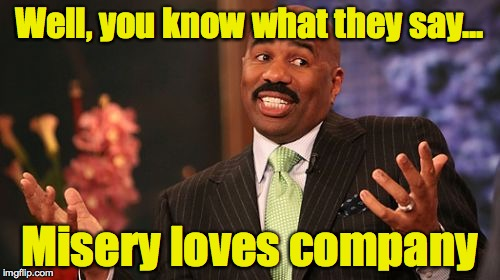 Steve Harvey Meme | Well, you know what they say... Misery loves company | image tagged in memes,steve harvey | made w/ Imgflip meme maker