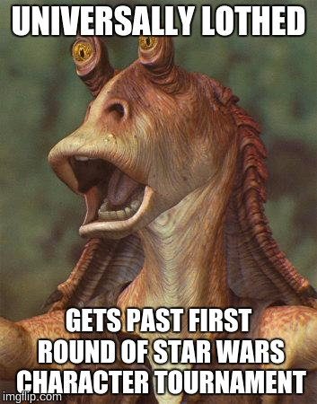 star wars jar jar binks |  UNIVERSALLY LOTHED; GETS PAST FIRST ROUND OF STAR WARS CHARACTER TOURNAMENT | image tagged in star wars jar jar binks | made w/ Imgflip meme maker