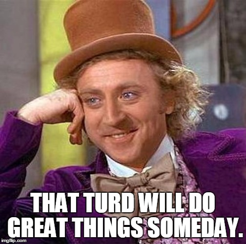 Creepy Condescending Wonka Meme | THAT TURD WILL DO GREAT THINGS SOMEDAY. | image tagged in memes,creepy condescending wonka | made w/ Imgflip meme maker