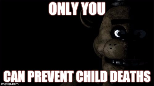 IDK | ONLY YOU CAN PREVENT CHILD DEATHS | image tagged in fnaf freddy,freddy fazbear,only you can,smokey the bear | made w/ Imgflip meme maker