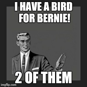 Kill Yourself Guy Meme | I HAVE A BIRD FOR BERNIE! 2 OF THEM | image tagged in memes,kill yourself guy | made w/ Imgflip meme maker