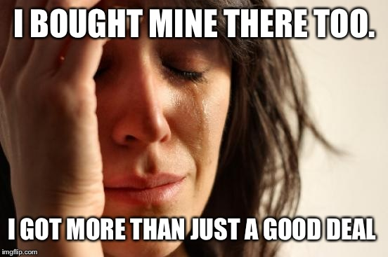 First World Problems Meme | I BOUGHT MINE THERE TOO. I GOT MORE THAN JUST A GOOD DEAL | image tagged in memes,first world problems | made w/ Imgflip meme maker