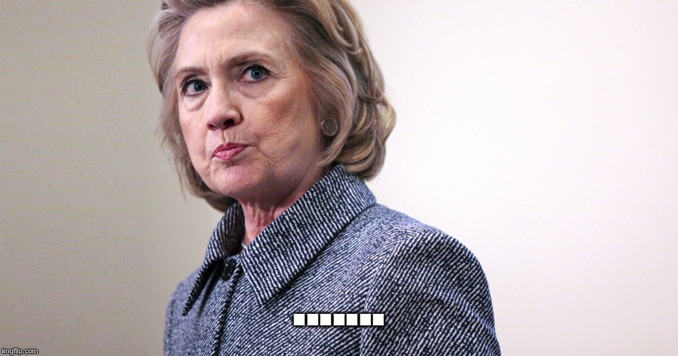 Annoyed Hillary | ....... | image tagged in annoyed hillary | made w/ Imgflip meme maker
