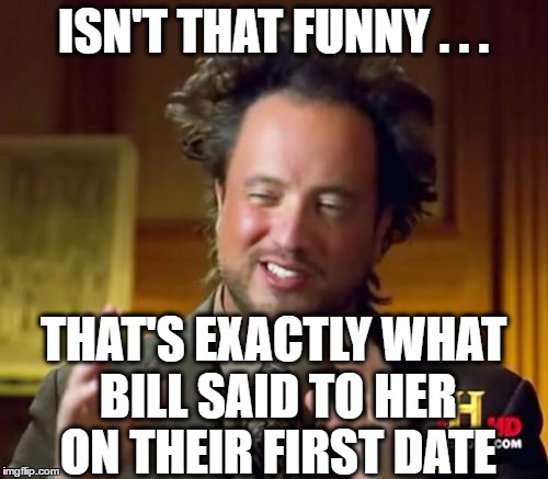 Ancient Aliens Meme | ISN'T THAT FUNNY . . . THAT'S EXACTLY WHAT BILL SAID TO HER ON THEIR FIRST DATE | image tagged in memes,ancient aliens | made w/ Imgflip meme maker