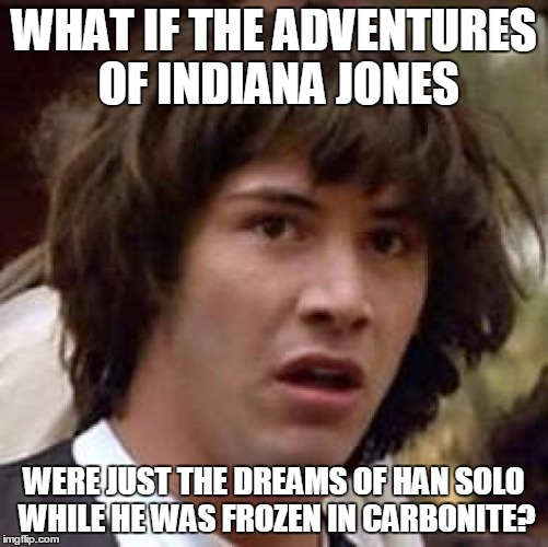 Conspiracy Keanu Meme | WHAT IF THE ADVENTURES OF INDIANA JONES WERE JUST THE DREAMS OF HAN SOLO WHILE HE WAS FROZEN IN CARBONITE? | image tagged in memes,conspiracy keanu | made w/ Imgflip meme maker