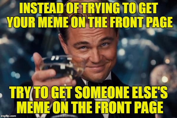 Try it! You can help others' memes with upvotes and comments a lot more than you can help your own, and it's a good attitude.  | INSTEAD OF TRYING TO GET YOUR MEME ON THE FRONT PAGE TRY TO GET SOMEONE ELSE'S MEME ON THE FRONT PAGE | image tagged in memes,leonardo dicaprio cheers,imgflip,upvote,comment,front page | made w/ Imgflip meme maker