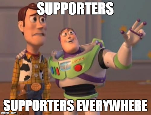 X, X Everywhere Meme | SUPPORTERS SUPPORTERS EVERYWHERE | image tagged in memes,x x everywhere | made w/ Imgflip meme maker