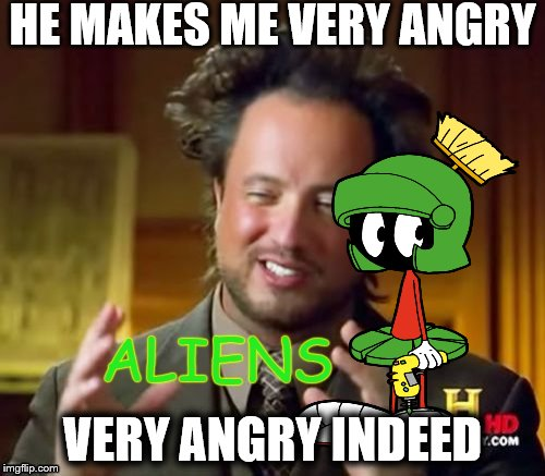 Where's marvin been? I know he wouldn't tolerate this guy.  | HE MAKES ME VERY ANGRY VERY ANGRY INDEED | image tagged in memes,aliens,marvin the martian | made w/ Imgflip meme maker