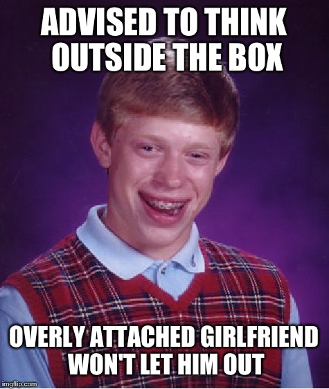 Bad Luck Brian Meme | ADVISED TO THINK OUTSIDE THE BOX OVERLY ATTACHED GIRLFRIEND WON'T LET HIM OUT | image tagged in memes,bad luck brian | made w/ Imgflip meme maker