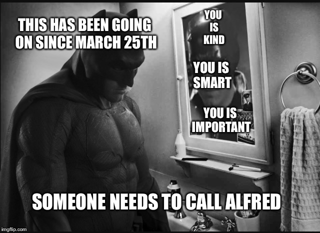 The reviews are in..... They're not good.  | YOU IS KIND YOU IS SMART YOU IS IMPORTANT THIS HAS BEEN GOING ON SINCE MARCH 25TH SOMEONE NEEDS TO CALL ALFRED | image tagged in sad batman,batman,superman,memes,funny,bad movies | made w/ Imgflip meme maker