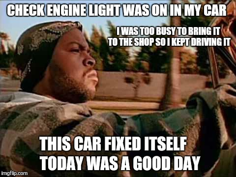 Sometimes it's the little things that make the day good. |  CHECK ENGINE LIGHT WAS ON IN MY CAR; I WAS TOO BUSY TO BRING IT TO THE SHOP SO I KEPT DRIVING IT; THIS CAR FIXED ITSELF; TODAY WAS A GOOD DAY | image tagged in memes,today was a good day,cars,today | made w/ Imgflip meme maker