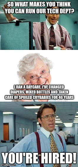 Grandma is the new CTO | SO WHAT MAKES YOU THINK YOU CAN RUN OUR TECH DEPT? YOU'RE HIRED! I RAN A DAYCARE. I'VE CHANGED DIAPERS, MIXED BOTTLES AND TAKEN CARE OF SPOI | image tagged in grandma,technology,tech support,hr | made w/ Imgflip meme maker