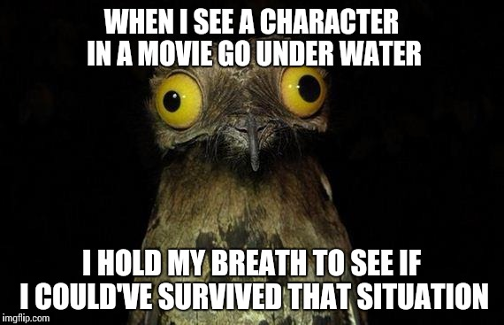 Weird Stuff I Do Potoo | WHEN I SEE A CHARACTER IN A MOVIE GO UNDER WATER I HOLD MY BREATH TO SEE IF I COULD'VE SURVIVED THAT SITUATION | image tagged in memes,weird stuff i do potoo | made w/ Imgflip meme maker
