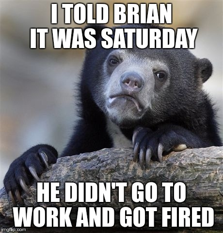 Confession Bear Meme | I TOLD BRIAN IT WAS SATURDAY HE DIDN'T GO TO WORK AND GOT FIRED | image tagged in memes,confession bear | made w/ Imgflip meme maker
