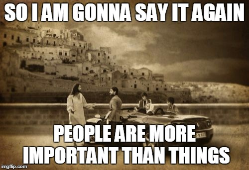 Jesus Talking To Cool Dude | SO I AM GONNA SAY IT AGAIN PEOPLE ARE MORE IMPORTANT THAN THINGS | image tagged in memes,jesus talking to cool dude | made w/ Imgflip meme maker