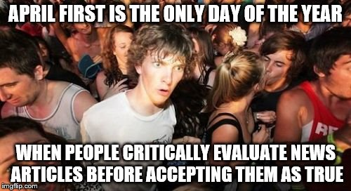 Sudden Clarity Clarence |  APRIL FIRST IS THE ONLY DAY OF THE YEAR; WHEN PEOPLE CRITICALLY EVALUATE NEWS ARTICLES BEFORE ACCEPTING THEM AS TRUE | image tagged in memes,sudden clarity clarence | made w/ Imgflip meme maker