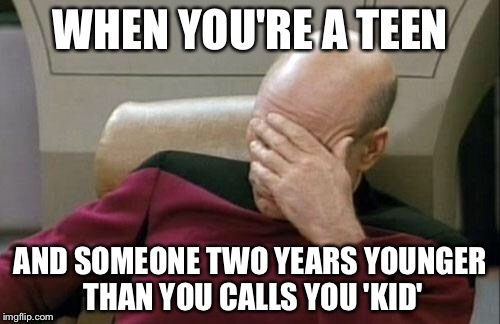 Going through this got me quite annoyed. | WHEN YOU'RE A TEEN AND SOMEONE TWO YEARS YOUNGER THAN YOU CALLS YOU 'KID' | image tagged in memes,captain picard facepalm | made w/ Imgflip meme maker