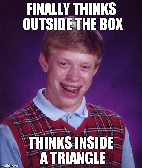 Bad Luck Brian Meme | FINALLY THINKS OUTSIDE THE BOX THINKS INSIDE A TRIANGLE | image tagged in memes,bad luck brian | made w/ Imgflip meme maker