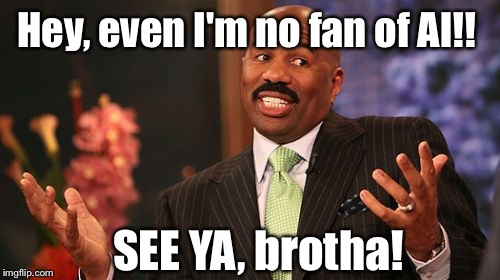 Steve Harvey Meme | Hey, even I'm no fan of Al!! SEE YA, brotha! | image tagged in memes,steve harvey | made w/ Imgflip meme maker