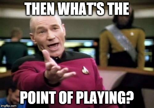 Picard Wtf Meme | THEN WHAT'S THE POINT OF PLAYING? | image tagged in memes,picard wtf | made w/ Imgflip meme maker