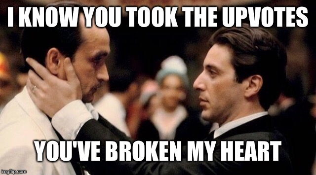 I KNOW YOU TOOK THE UPVOTES YOU'VE BROKEN MY HEART | made w/ Imgflip meme maker