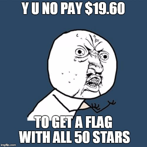 Y U No Meme | Y U NO PAY $19.60 TO GET A FLAG WITH ALL 50 STARS | image tagged in memes,y u no | made w/ Imgflip meme maker