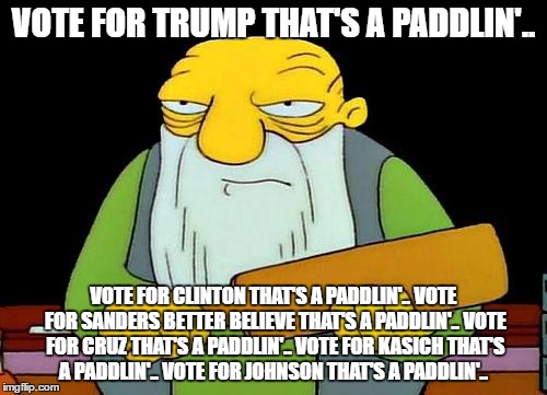 i'll try to make this the last political meme i do for a while |  VOTE FOR TRUMP THAT'S A PADDLIN'.. VOTE FOR CLINTON THAT'S A PADDLIN'.. VOTE FOR SANDERS BETTER BELIEVE THAT'S A PADDLIN'.. VOTE FOR CRUZ THAT'S A PADDLIN'.. VOTE FOR KASICH THAT'S A PADDLIN'.. VOTE FOR JOHNSON THAT'S A PADDLIN'.. | image tagged in memes,that's a paddlin' | made w/ Imgflip meme maker