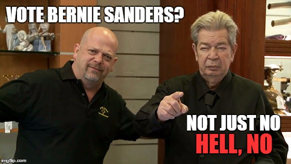 Pawn Stars |  VOTE BERNIE SANDERS? NOT JUST NO; HELL, NO | image tagged in memes,bernie sanders,feel the bern | made w/ Imgflip meme maker