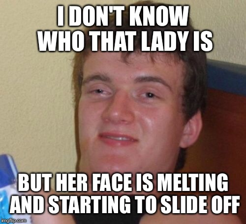 10 Guy Meme | I DON'T KNOW WHO THAT LADY IS BUT HER FACE IS MELTING AND STARTING TO SLIDE OFF | image tagged in memes,10 guy | made w/ Imgflip meme maker