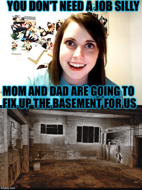 Overly attached girlfriend |  YOU DON'T NEED A JOB SILLY; MOM AND DAD ARE GOING TO FIX UP THE BASEMENT FOR US | image tagged in overly attached girlfriend,saw,memes,funny | made w/ Imgflip meme maker
