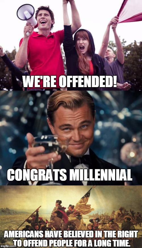 American Millennials | WE'RE OFFENDED! AMERICANS HAVE BELIEVED IN THE RIGHT TO OFFEND PEOPLE FOR A LONG TIME. CONGRATS MILLENNIAL | image tagged in patriotism,american,millennial,offended,protest,retarded liberal protesters | made w/ Imgflip meme maker