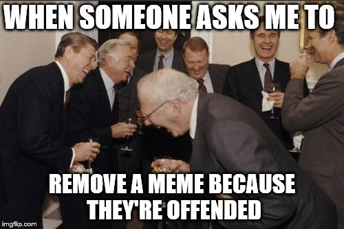 Laughing Men In Suits | WHEN SOMEONE ASKS ME TO REMOVE A MEME BECAUSE THEY'RE OFFENDED | image tagged in memes,laughing men in suits | made w/ Imgflip meme maker