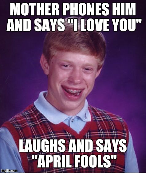"Bad Luck Brian Meme | MOTHER PHONES HIM AND SAYS ""I LOVE YOU"" LAUGHS AND SAYS ""APRIL FOOLS"" 