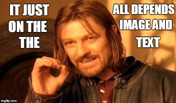 One Does Not Simply Meme | IT JUST ALL DEPENDS ON THE IMAGE AND THE TEXT | image tagged in memes,one does not simply | made w/ Imgflip meme maker