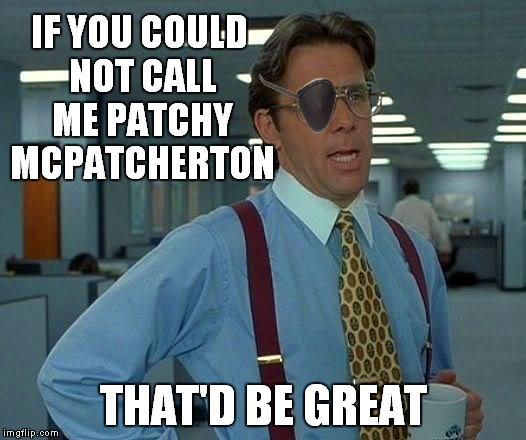That Would Be Great Meme | IF YOU COULD NOT CALL ME PATCHY MCPATCHERTON THAT'D BE GREAT | image tagged in memes,that would be great | made w/ Imgflip meme maker