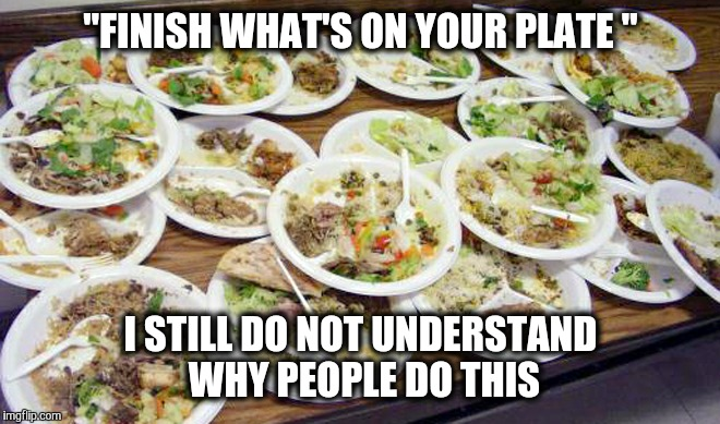 "My parents starved in WW2.   We never wasted anything. | ""FINISH WHAT'S ON YOUR PLATE "" I STILL DO NOT UNDERSTAND WHY PEOPLE DO THIS 