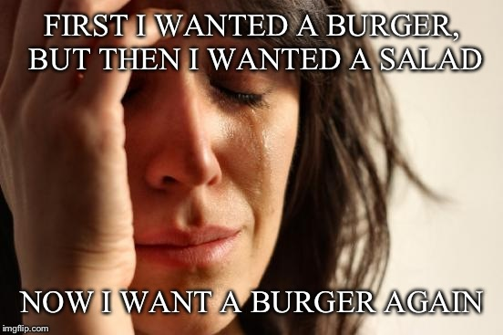 First World Problems Meme | FIRST I WANTED A BURGER, BUT THEN I WANTED A SALAD NOW I WANT A BURGER AGAIN | image tagged in memes,first world problems | made w/ Imgflip meme maker