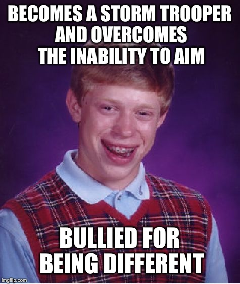 Bad Luck Brian Meme | BECOMES A STORM TROOPER AND OVERCOMES THE INABILITY TO AIM BULLIED FOR BEING DIFFERENT | image tagged in memes,bad luck brian | made w/ Imgflip meme maker