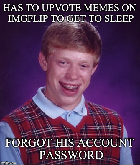 Bad Luck Brian Meme | HAS TO UPVOTE MEMES ON IMGFLIP TO GET TO SLEEP FORGOT HIS ACCOUNT PASSWORD | image tagged in memes,bad luck brian | made w/ Imgflip meme maker