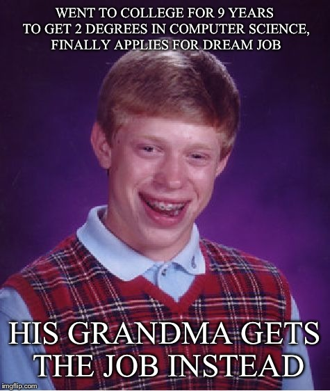 Bad Luck Brian Meme | WENT TO COLLEGE FOR 9 YEARS TO GET 2 DEGREES IN COMPUTER SCIENCE, FINALLY APPLIES FOR DREAM JOB HIS GRANDMA GETS THE JOB INSTEAD | image tagged in memes,bad luck brian | made w/ Imgflip meme maker