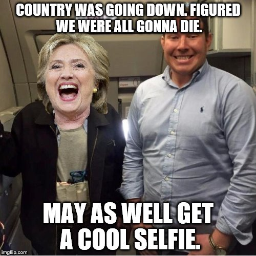 COUNTRY WAS GOING DOWN. FIGURED WE WERE ALL GONNA DIE. MAY AS WELL GET A COOL SELFIE. | image tagged in hijacker hillary | made w/ Imgflip meme maker