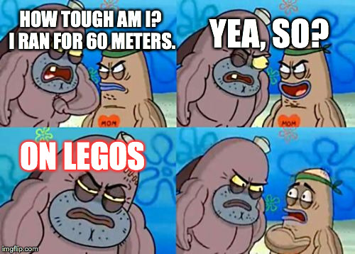How tough am I? | HOW TOUGH AM I? I RAN FOR 60 METERS. ON LEGOS YEA, SO? | image tagged in how tough am i | made w/ Imgflip meme maker