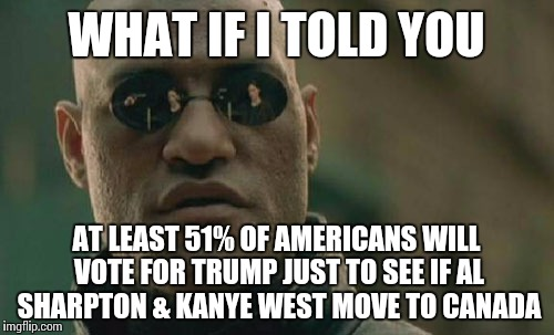 Matrix Morpheus Meme | WHAT IF I TOLD YOU AT LEAST 51% OF AMERICANS WILL VOTE FOR TRUMP JUST TO SEE IF AL SHARPTON & KANYE WEST MOVE TO CANADA | image tagged in memes,matrix morpheus | made w/ Imgflip meme maker