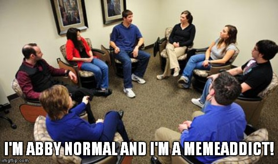 It's a disease! | I'M ABBY NORMAL AND I'M A MEMEADDICT! | image tagged in meme,funny,addiction | made w/ Imgflip meme maker