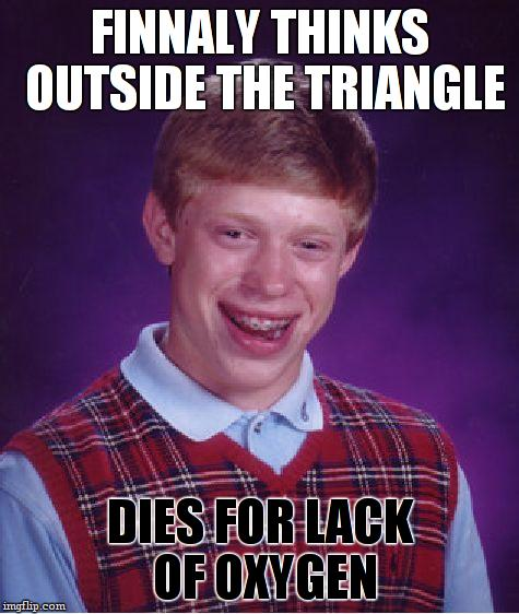 Bad Luck Brian Meme | FINNALY THINKS OUTSIDE THE TRIANGLE DIES FOR LACK OF OXYGEN | image tagged in memes,bad luck brian | made w/ Imgflip meme maker