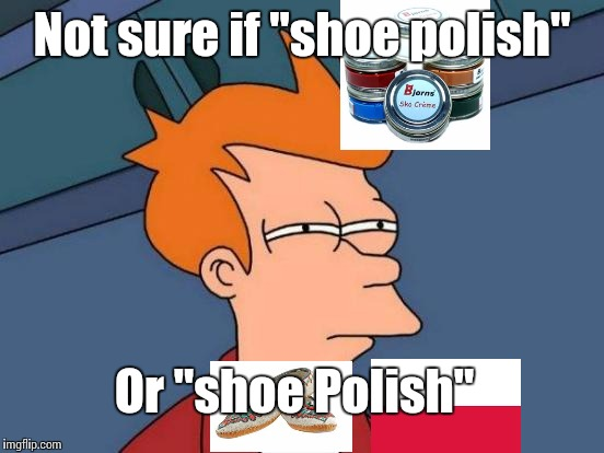 "I can never tell | Not sure if ""shoe polish"" Or ""shoe Polish"" 